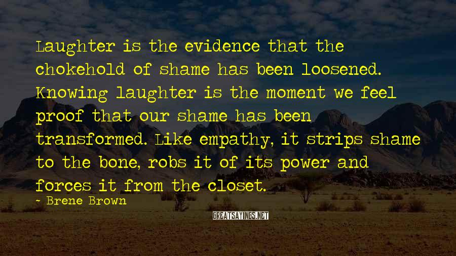 Brene Brown Sayings: Laughter Is The Evidence That The Chokehold Of Shame Has Been Loosened. Knowing Laughter Is The Moment We Feel Proof That Our Shame Has Been Transformed. Like Empathy, It Strips Shame To The Bone, Robs It Of Its Power And Forces It From The Closet.