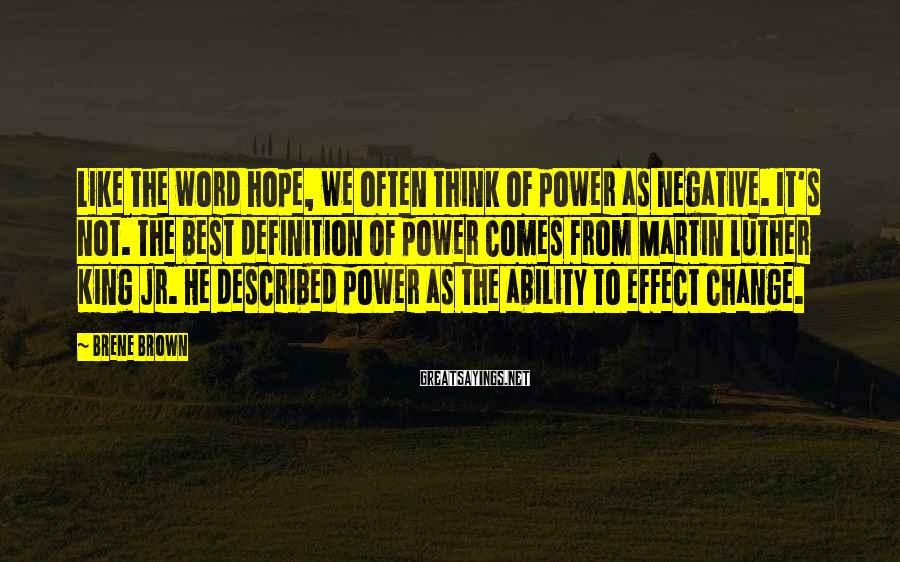 Brene Brown Sayings: Like The Word Hope, We Often Think Of Power As Negative. It's Not. The Best Definition Of Power Comes From Martin Luther King Jr. He Described Power As The Ability To Effect Change.