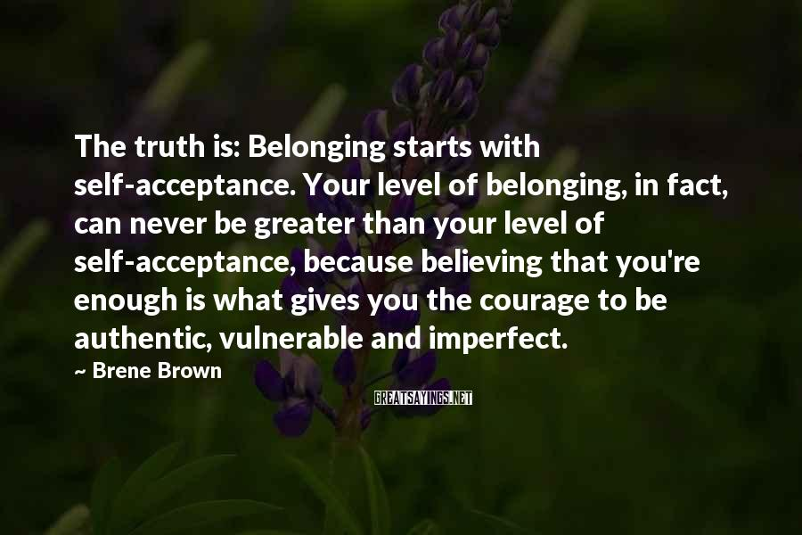 Brene Brown Sayings: The Truth Is: Belonging Starts With Self-acceptance. Your Level Of Belonging, In Fact, Can Never Be Greater Than Your Level Of Self-acceptance, Because Believing That You're Enough Is What Gives You The Courage To Be Authentic, Vulnerable And Imperfect.