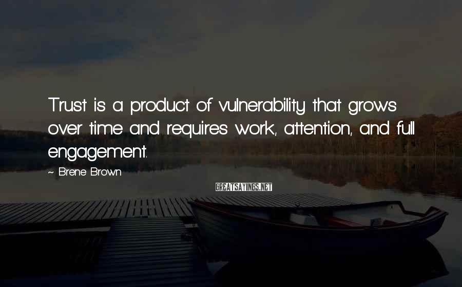 Brene Brown Sayings: Trust Is A Product Of Vulnerability That Grows Over Time And Requires Work, Attention, And Full Engagement.