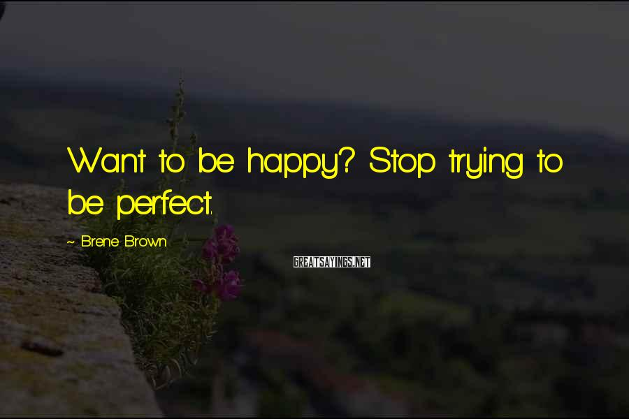 Brene Brown Sayings: Want To Be Happy? Stop Trying To Be Perfect.