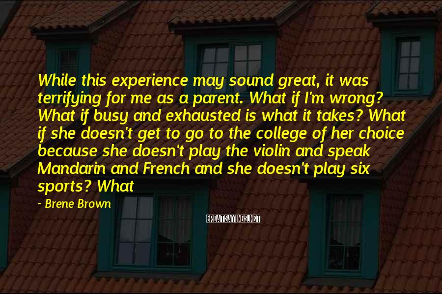 Brene Brown Sayings: While This Experience May Sound Great, It Was Terrifying For Me As A Parent. What If I'm Wrong? What If Busy And Exhausted Is What It Takes? What If She Doesn't Get To Go To The College Of Her Choice Because She Doesn't Play The Violin And Speak Mandarin And French And She Doesn't Play Six Sports? What
