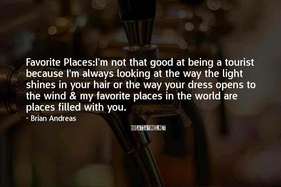 Brian Andreas Sayings: Favorite Places:I'm Not That Good At Being A Tourist Because I'm Always Looking At The Way The Light Shines In Your Hair Or The Way Your Dress Opens To The Wind & My Favorite Places In The World Are Places Filled With You.