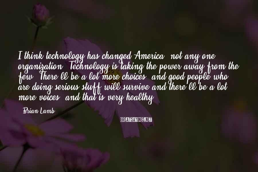 Brian Lamb Sayings: I Think Technology Has Changed America, Not Any One Organization. Technology Is Taking The Power Away From The Few. There'll Be A Lot More Choices, And Good People Who Are Doing Serious Stuff Will Survive And There'll Be A Lot More Voices, And That Is Very Healthy.