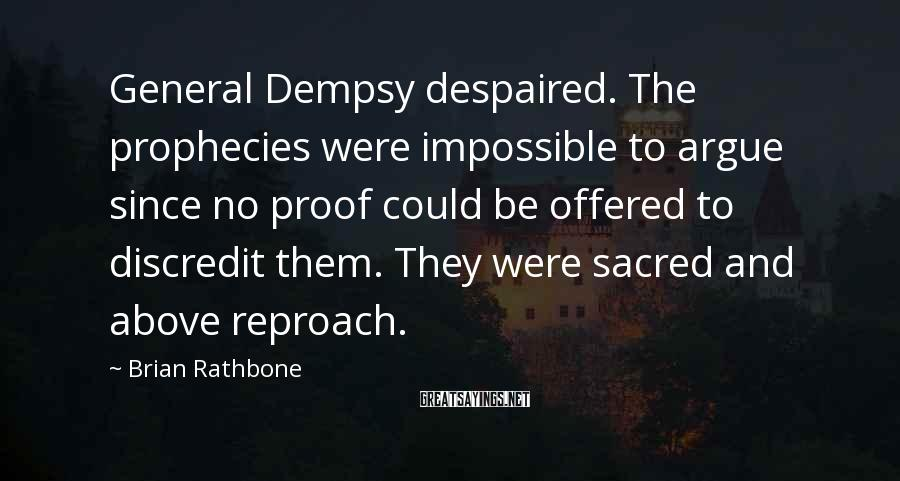 Brian Rathbone Sayings: General Dempsy Despaired. The Prophecies Were Impossible To Argue Since No Proof Could Be Offered To Discredit Them. They Were Sacred And Above Reproach.