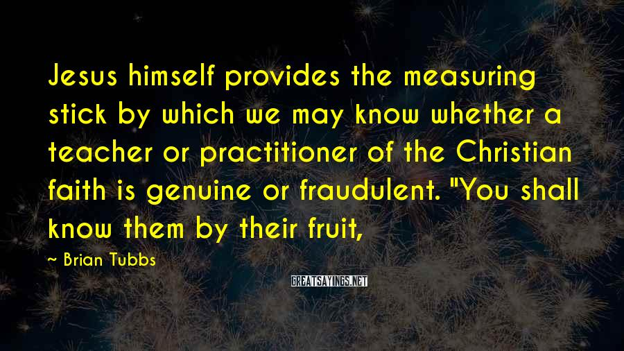 """Brian Tubbs Sayings: Jesus Himself Provides The Measuring Stick By Which We May Know Whether A Teacher Or Practitioner Of The Christian Faith Is Genuine Or Fraudulent. """"You Shall Know Them By Their Fruit,"""
