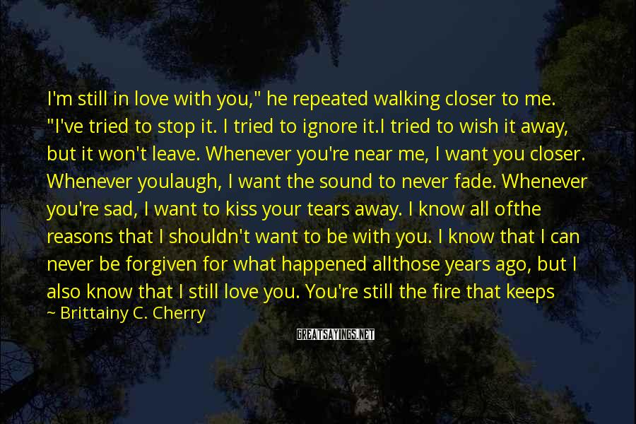 """Brittainy C. Cherry Sayings: I'm Still In Love With You,"""" He Repeated Walking Closer To Me. """"I've Tried To Stop It. I Tried To Ignore It.I Tried To Wish It Away, But It Won't Leave. Whenever You're Near Me, I Want You Closer. Whenever Youlaugh, I Want The Sound To Never Fade. Whenever You're Sad, I Want To Kiss Your Tears Away. I Know All Ofthe Reasons That I Shouldn't Want To Be With You. I Know That I Can Never Be Forgiven For What Happened Allthose Years Ago, But I Also Know That I Still Love You. You're Still The Fire That Keeps Me Warm When Lifebecomes Cold. You're Still The Voice That Keeps The Darkness At Bay. You're Still The Reason My Heart Beats.You're Still The Air In My Lungs. You're Still My Greatest High. And I Am Still Truly, Madly, Painfully In Lovewith You. And I Don't Think I'll Ever Know How To Stop."""