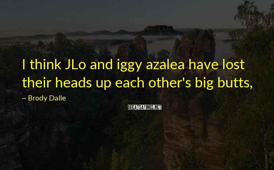 Brody Dalle Sayings: I Think JLo And Iggy Azalea Have Lost Their Heads Up Each Other's Big Butts,