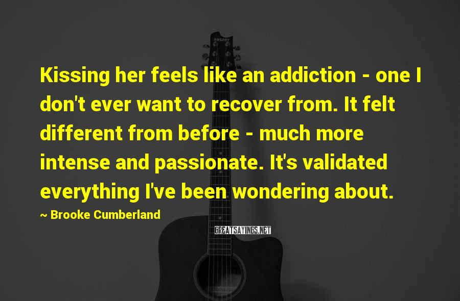Brooke Cumberland Sayings: Kissing Her Feels Like An Addiction - One I Don't Ever Want To Recover From. It Felt Different From Before - Much More Intense And Passionate. It's Validated Everything I've Been Wondering About.