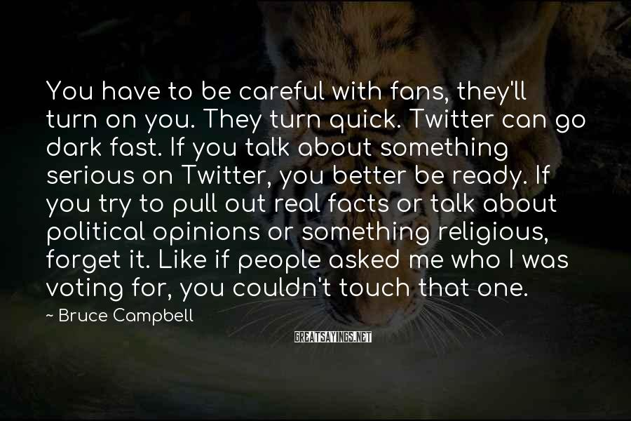 Bruce Campbell Sayings: You Have To Be Careful With Fans, They'll Turn On You. They Turn Quick. Twitter Can Go Dark Fast. If You Talk About Something Serious On Twitter, You Better Be Ready. If You Try To Pull Out Real Facts Or Talk About Political Opinions Or Something Religious, Forget It. Like If People Asked Me Who I Was Voting For, You Couldn't Touch That One.