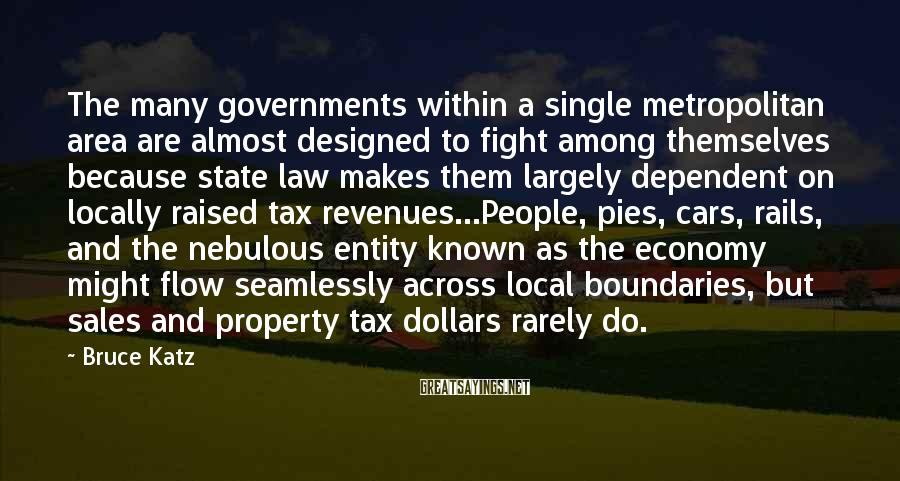 Bruce Katz Sayings: The Many Governments Within A Single Metropolitan Area Are Almost Designed To Fight Among Themselves Because State Law Makes Them Largely Dependent On Locally Raised Tax Revenues...People, Pies, Cars, Rails, And The Nebulous Entity Known As The Economy Might Flow Seamlessly Across Local Boundaries, But Sales And Property Tax Dollars Rarely Do.