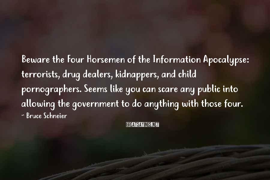 Bruce Schneier Sayings: Beware The Four Horsemen Of The Information Apocalypse: Terrorists, Drug Dealers, Kidnappers, And Child Pornographers. Seems Like You Can Scare Any Public Into Allowing The Government To Do Anything With Those Four.