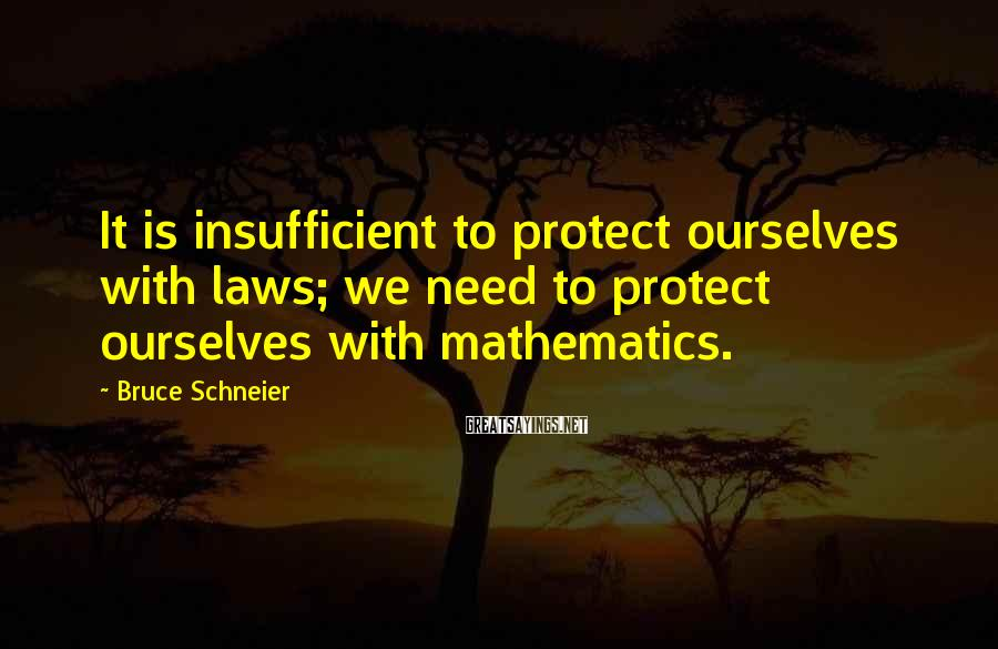 Bruce Schneier Sayings: It Is Insufficient To Protect Ourselves With Laws; We Need To Protect Ourselves With Mathematics.