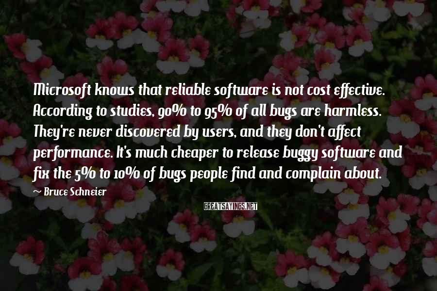 Bruce Schneier Sayings: Microsoft Knows That Reliable Software Is Not Cost Effective. According To Studies, 90% To 95% Of All Bugs Are Harmless. They're Never Discovered By Users, And They Don't Affect Performance. It's Much Cheaper To Release Buggy Software And Fix The 5% To 10% Of Bugs People Find And Complain About.