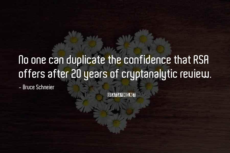Bruce Schneier Sayings: No One Can Duplicate The Confidence That RSA Offers After 20 Years Of Cryptanalytic Review.