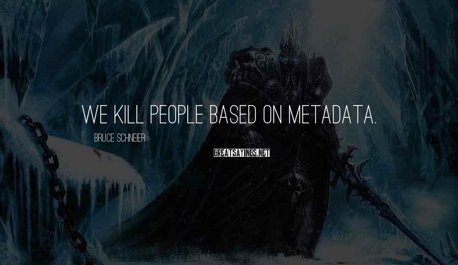 Bruce Schneier Sayings: We Kill People Based On Metadata.
