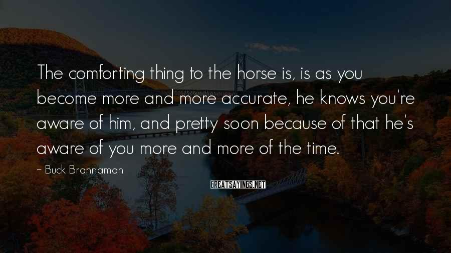 Buck Brannaman Sayings: The Comforting Thing To The Horse Is, Is As You Become More And More Accurate, He Knows You're Aware Of Him, And Pretty Soon Because Of That He's Aware Of You More And More Of The Time.