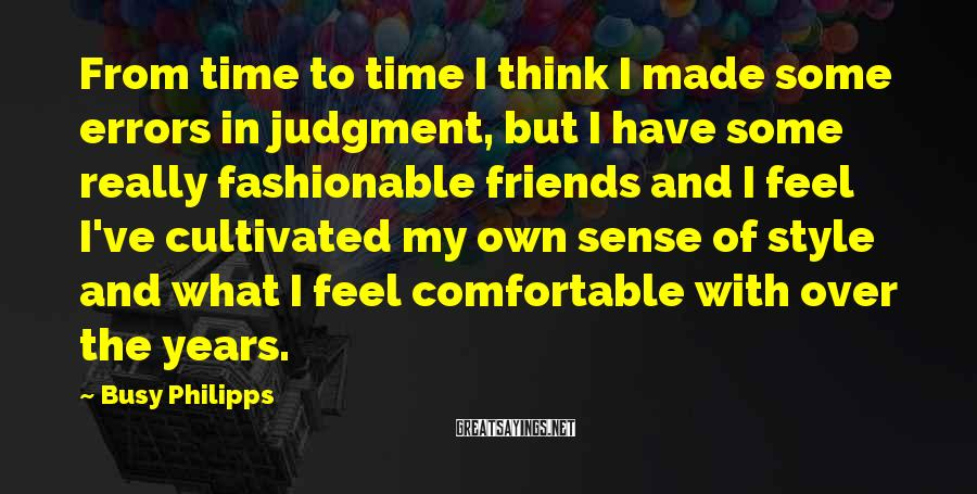 Busy Philipps Sayings: From Time To Time I Think I Made Some Errors In Judgment, But I Have Some Really Fashionable Friends And I Feel I've Cultivated My Own Sense Of Style And What I Feel Comfortable With Over The Years.