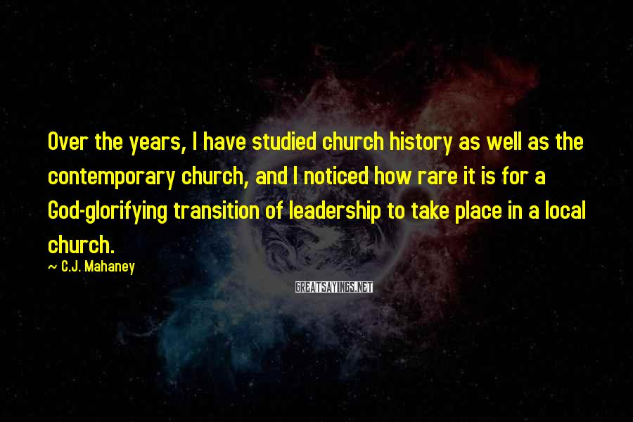C.J. Mahaney Sayings: Over The Years, I Have Studied Church History As Well As The Contemporary Church, And I Noticed How Rare It Is For A God-glorifying Transition Of Leadership To Take Place In A Local Church.
