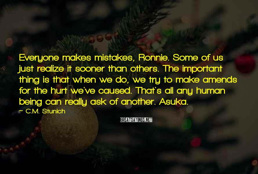 C.M. Stunich Sayings: Everyone Makes Mistakes, Ronnie. Some Of Us Just Realize It Sooner Than Others. The Important Thing Is That When We Do, We Try To Make Amends For The Hurt We've Caused. That's All Any Human Being Can Really Ask Of Another. Asuka.