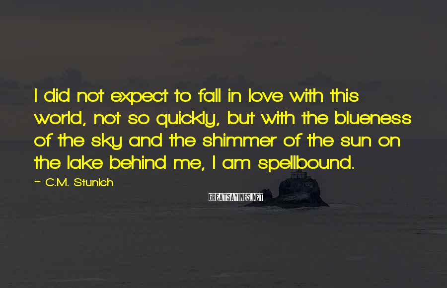 C.M. Stunich Sayings: I Did Not Expect To Fall In Love With This World, Not So Quickly, But With The Blueness Of The Sky And The Shimmer Of The Sun On The Lake Behind Me, I Am Spellbound.