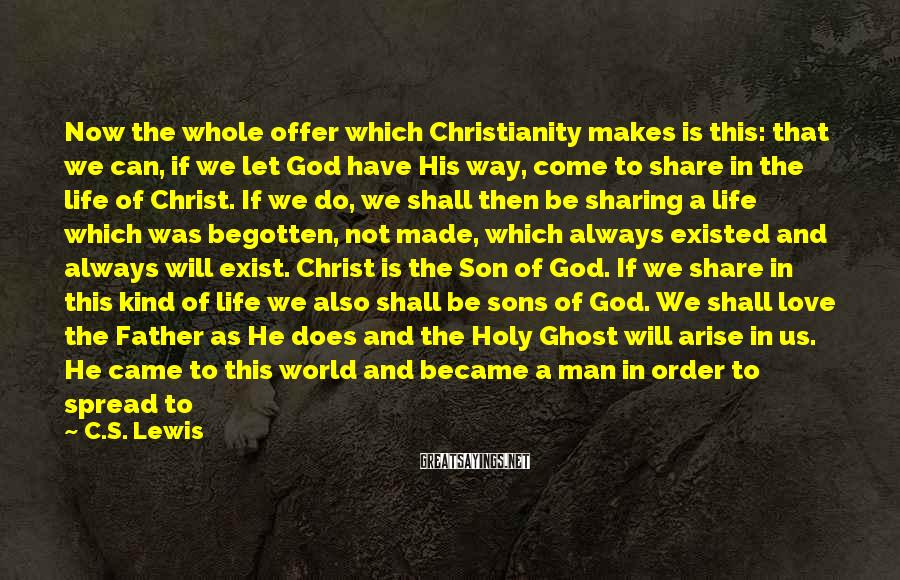 "C.S. Lewis Sayings: Now The Whole Offer Which Christianity Makes Is This: That We Can, If We Let God Have His Way, Come To Share In The Life Of Christ. If We Do, We Shall Then Be Sharing A Life Which Was Begotten, Not Made, Which Always Existed And Always Will Exist. Christ Is The Son Of God. If We Share In This Kind Of Life We Also Shall Be Sons Of God. We Shall Love The Father As He Does And The Holy Ghost Will Arise In Us. He Came To This World And Became A Man In Order To Spread To Other Men The Kind Of Life He Has  -  By What I Call ""good Infection."" Every Christian Is To Become A Little Christ. The Whole Purpose Of Becoming A Christian Is Simply Nothing Else."