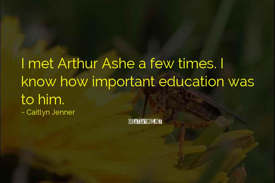 Caitlyn Jenner Sayings: I Met Arthur Ashe A Few Times. I Know How Important Education Was To Him.