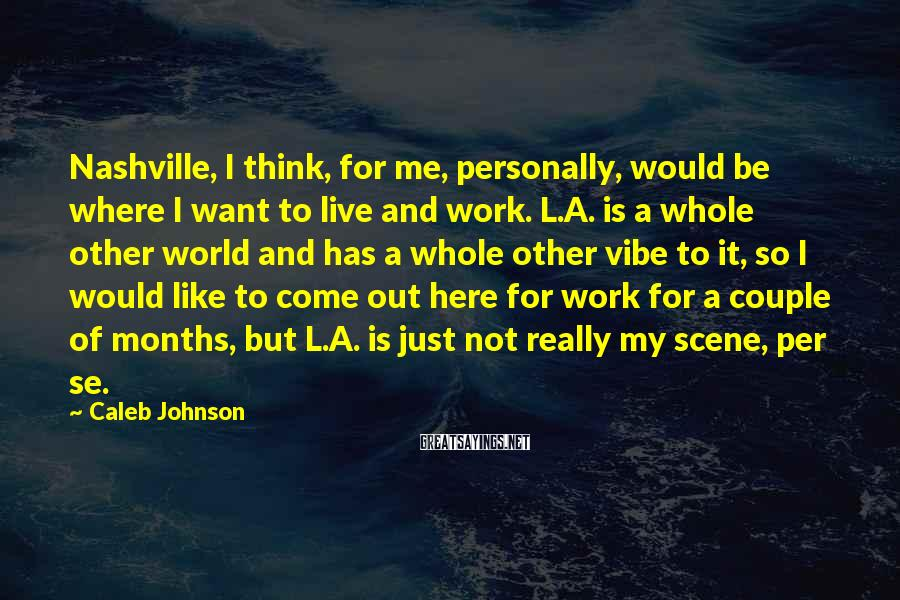 Caleb Johnson Sayings: Nashville, I Think, For Me, Personally, Would Be Where I Want To Live And Work. L.A. Is A Whole Other World And Has A Whole Other Vibe To It, So I Would Like To Come Out Here For Work For A Couple Of Months, But L.A. Is Just Not Really My Scene, Per Se.