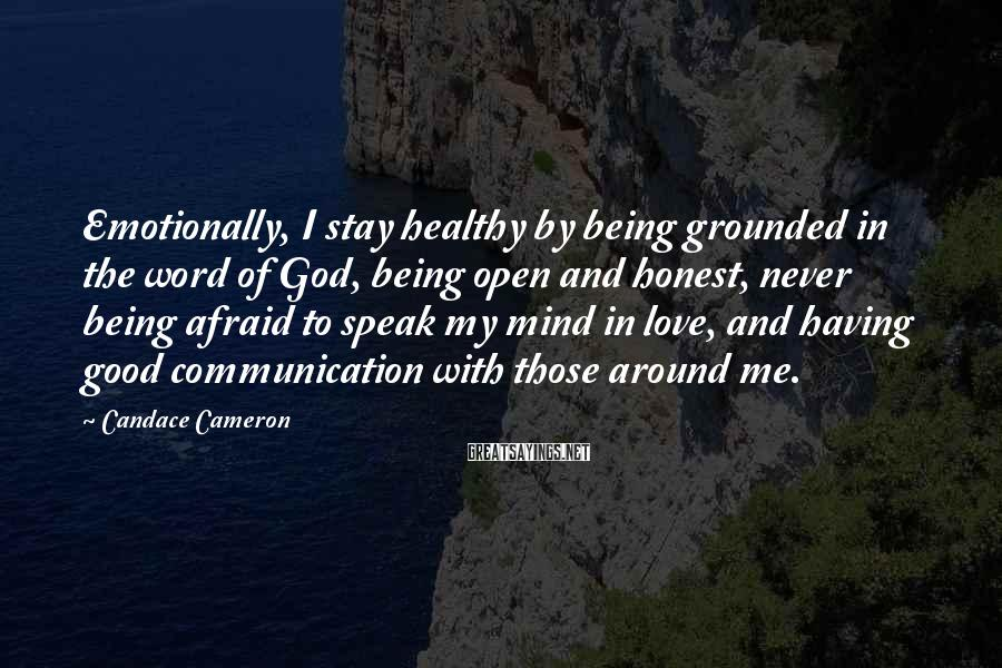 Candace Cameron Sayings: Emotionally, I Stay Healthy By Being Grounded In The Word Of God, Being Open And Honest, Never Being Afraid To Speak My Mind In Love, And Having Good Communication With Those Around Me.