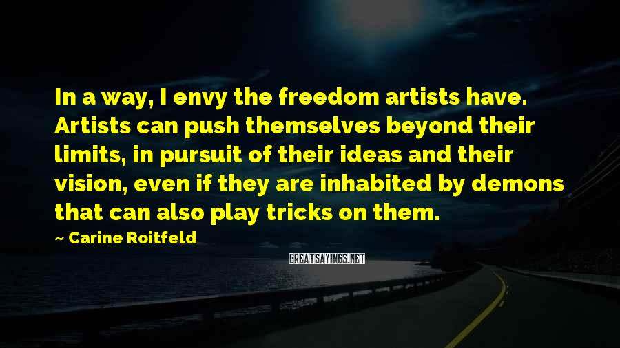 Carine Roitfeld Sayings: In A Way, I Envy The Freedom Artists Have. Artists Can Push Themselves Beyond Their Limits, In Pursuit Of Their Ideas And Their Vision, Even If They Are Inhabited By Demons That Can Also Play Tricks On Them.