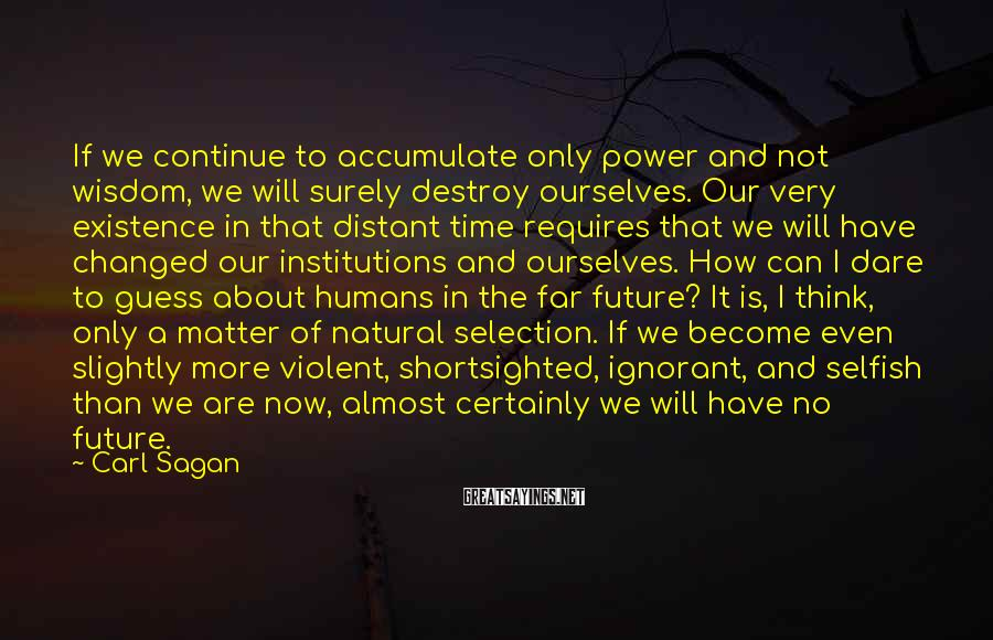 Carl Sagan Sayings: If We Continue To Accumulate Only Power And Not Wisdom, We Will Surely Destroy Ourselves. Our Very Existence In That Distant Time Requires That We Will Have Changed Our Institutions And Ourselves. How Can I Dare To Guess About Humans In The Far Future? It Is, I Think, Only A Matter Of Natural Selection. If We Become Even Slightly More Violent, Shortsighted, Ignorant, And Selfish Than We Are Now, Almost Certainly We Will Have No Future.