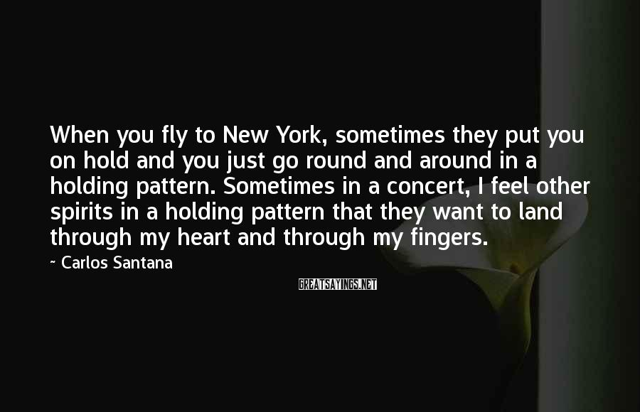 Carlos Santana Sayings: When You Fly To New York, Sometimes They Put You On Hold And You Just Go Round And Around In A Holding Pattern. Sometimes In A Concert, I Feel Other Spirits In A Holding Pattern That They Want To Land Through My Heart And Through My Fingers.