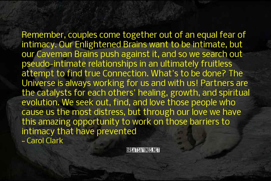 Carol Clark Sayings: Remember, Couples Come Together Out Of An Equal Fear Of Intimacy. Our Enlightened Brains Want To Be Intimate, But Our Caveman Brains Push Against It, And So We Search Out Pseudo-intimate Relationships In An Ultimately Fruitless Attempt To Find True Connection. What's To Be Done? The Universe Is Always Working For Us And With Us! Partners Are The Catalysts For Each Others' Healing, Growth, And Spiritual Evolution. We Seek Out, Find, And Love Those People Who Cause Us The Most Distress, But Through Our Love We Have This Amazing Opportunity To Work On Those Barriers To Intimacy That Have Prevented Connection. We Can Choose To Heal The Old Traumas And Live Lives Of Incredible Peace, Spiritual Prosperity, And Enlightenment.