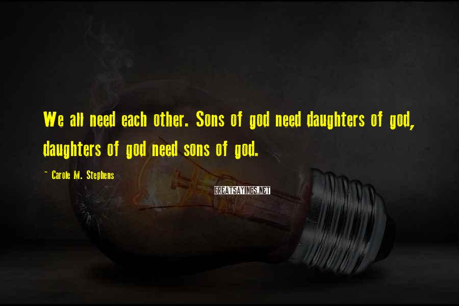 Carole M. Stephens Sayings: We All Need Each Other. Sons Of God Need Daughters Of God, Daughters Of God Need Sons Of God.