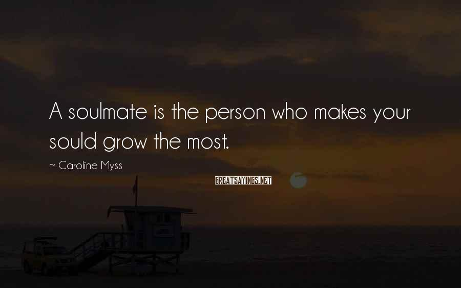 Caroline Myss Sayings: A Soulmate Is The Person Who Makes Your Sould Grow The Most.
