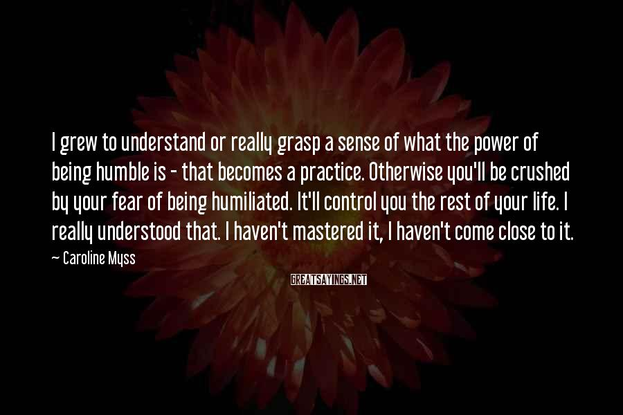 Caroline Myss Sayings: I Grew To Understand Or Really Grasp A Sense Of What The Power Of Being Humble Is - That Becomes A Practice. Otherwise You'll Be Crushed By Your Fear Of Being Humiliated. It'll Control You The Rest Of Your Life. I Really Understood That. I Haven't Mastered It, I Haven't Come Close To It.