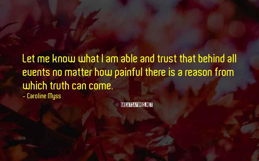 Caroline Myss Sayings: Let Me Know What I Am Able And Trust That Behind All Events No Matter How Painful There Is A Reason From Which Truth Can Come.