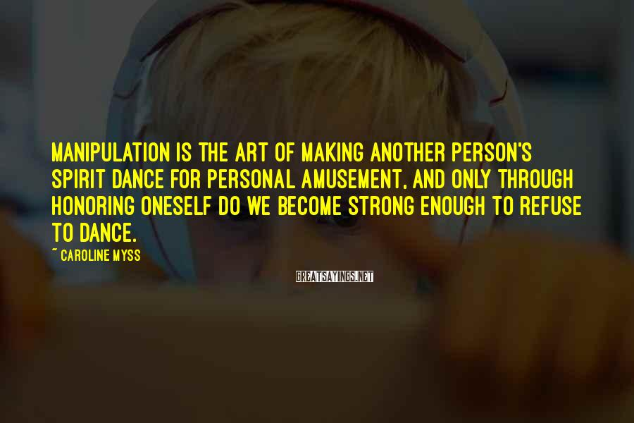 Caroline Myss Sayings: Manipulation Is The Art Of Making Another Person's Spirit Dance For Personal Amusement, And Only Through Honoring Oneself Do We Become Strong Enough To Refuse To Dance.