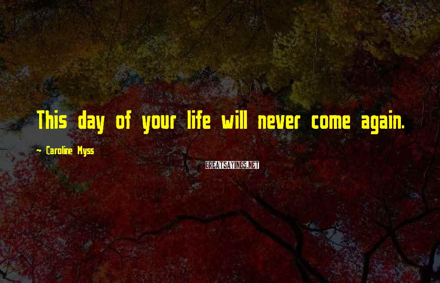 Caroline Myss Sayings: This Day Of Your Life Will Never Come Again.