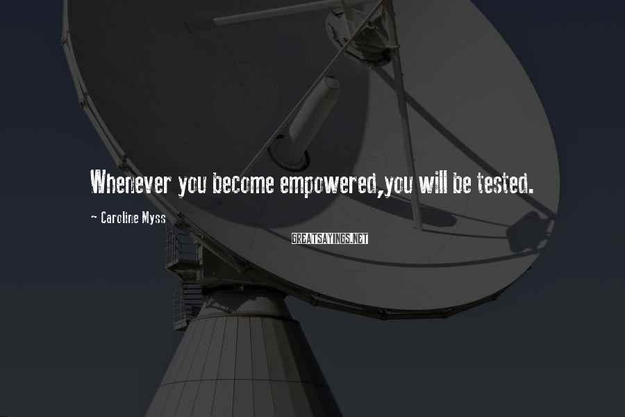 Caroline Myss Sayings: Whenever You Become Empowered,you Will Be Tested.