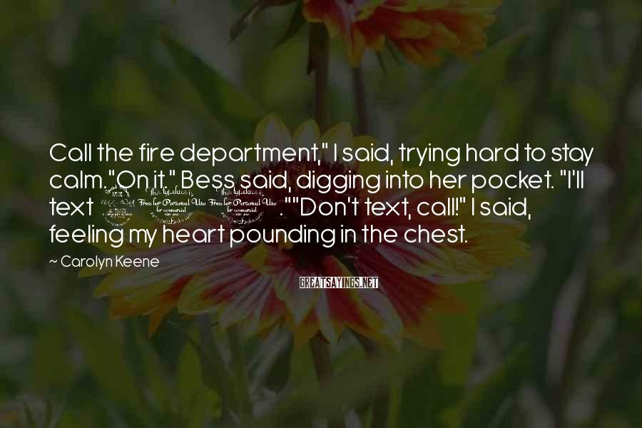 "Carolyn Keene Sayings: Call The Fire Department,"" I Said, Trying Hard To Stay Calm.""On It."" Bess Said, Digging Into Her Pocket. ""I'll Text 911.""""Don't Text, Call!"" I Said, Feeling My Heart Pounding In The Chest."