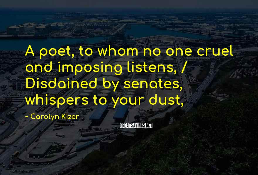 Carolyn Kizer Sayings: A Poet, To Whom No One Cruel And Imposing Listens, / Disdained By Senates, Whispers To Your Dust,