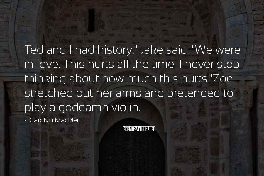 "Carolyn Mackler Sayings: Ted And I Had History,"" Jake Said. ""We Were In Love. This Hurts All The Time. I Never Stop Thinking About How Much This Hurts.""Zoe Stretched Out Her Arms And Pretended To Play A Goddamn Violin."