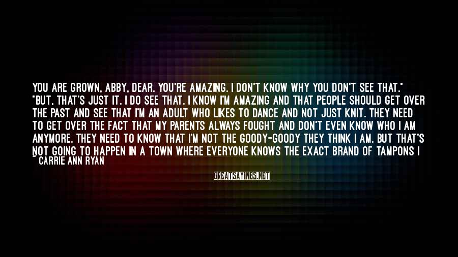"""Carrie Ann Ryan Sayings: You Are Grown, Abby, Dear. You're Amazing. I Don't Know Why You Don't See That."""" """"But, That's Just It. I Do See That. I Know I'm Amazing And That People Should Get Over The Past And See That I'm An Adult Who Likes To Dance And Not Just Knit. They Need To Get Over The Fact That My Parents Always Fought And Don't Even Know Who I Am Anymore. They Need To Know That I'm Not The Goody-goody They Think I Am. But That's Not Going To Happen In A Town Where Everyone Knows The Exact Brand Of Tampons I Use And When I Need To Buy Them."""" Jordan Curled A Lip And Shook Her Head. """"That's Just Sick. You Know, That Was One Part Of Small-town Living I Didn't Miss."""" """"Yeah, Just Wait Until They Make A Connection To When You Stop Buying Them. Because Believe Me, They're Watching To See When You And Matt Make A Mini Cooper."""" She Laughed At Her Own Joke, Even As Jordan's Eyes Widened. """"You're Kidding, Right? We Just Got Married."""