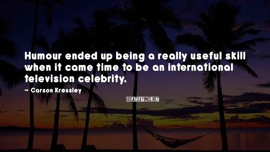 Carson Kressley Sayings: Humour Ended Up Being A Really Useful Skill When It Came Time To Be An International Television Celebrity.
