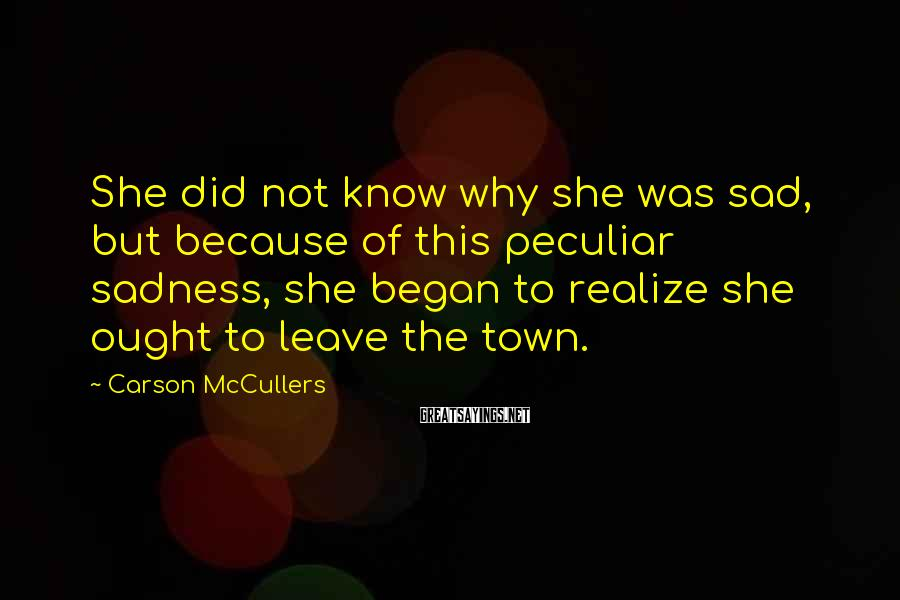 Carson McCullers Sayings: She Did Not Know Why She Was Sad, But Because Of This Peculiar Sadness, She Began To Realize She Ought To Leave The Town.
