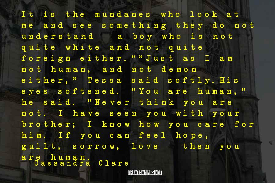 """Cassandra Clare Sayings: It Is The Mundanes Who Look At Me And See Something They Do Not Understand - A Boy Who Is Not Quite White And Not Quite Foreign Either.""""""""Just As I Am Not Human, And Not Demon Either,"""" Tessa Said Softly.His Eyes Softened. """"You Are Human,"""" He Said. """"Never Think You Are Not. I Have Seen You With Your Brother; I Know How You Care For Him. If You Can Feel Hope, Guilt, Sorrow, Love - Then You Are Human."""