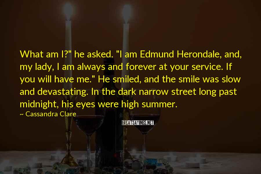 """Cassandra Clare Sayings: What Am I?"""" He Asked. """"I Am Edmund Herondale, And, My Lady, I Am Always And Forever At Your Service. If You Will Have Me."""" He Smiled, And The Smile Was Slow And Devastating. In The Dark Narrow Street Long Past Midnight, His Eyes Were High Summer."""