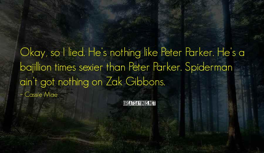 Cassie Mae Sayings: Okay, So I Lied. He's Nothing Like Peter Parker. He's A Bajillion Times Sexier Than Peter Parker. Spiderman Ain't Got Nothing On Zak Gibbons.