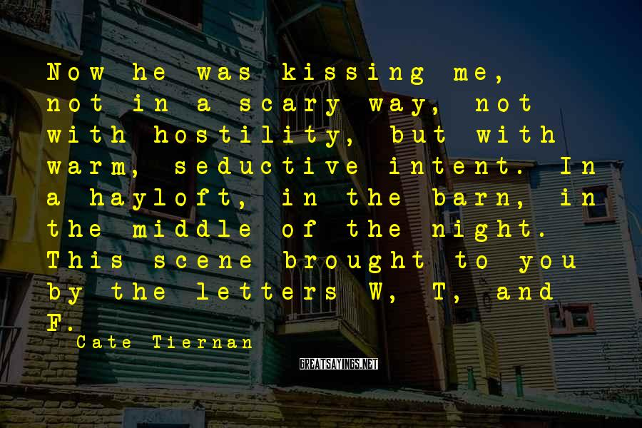 Cate Tiernan Sayings: Now He Was Kissing Me, Not In A Scary Way, Not With Hostility, But With Warm, Seductive Intent. In A Hayloft, In The Barn, In The Middle Of The Night. This Scene Brought To You By The Letters W, T, And F.